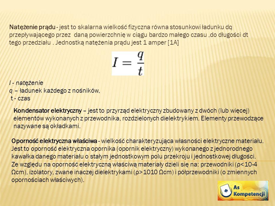 Natężenie prądu - jest to skalarna wielkość fizyczna równa stosunkowi ładunku dq przepływającego przez daną powierzchnię w ciągu bardzo małego czasu ,do długości dt tego przedziału . Jednostką natężenia prądu jest 1 amper [1A]
